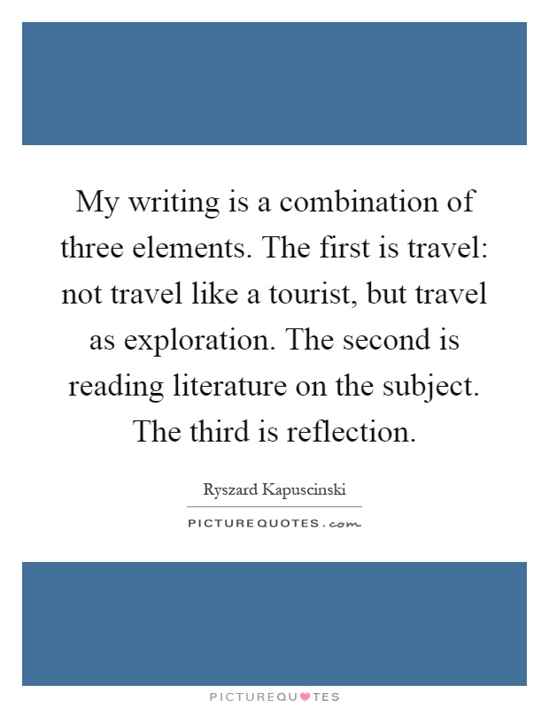 My writing is a combination of three elements. The first is travel: not travel like a tourist, but travel as exploration. The second is reading literature on the subject. The third is reflection Picture Quote #1