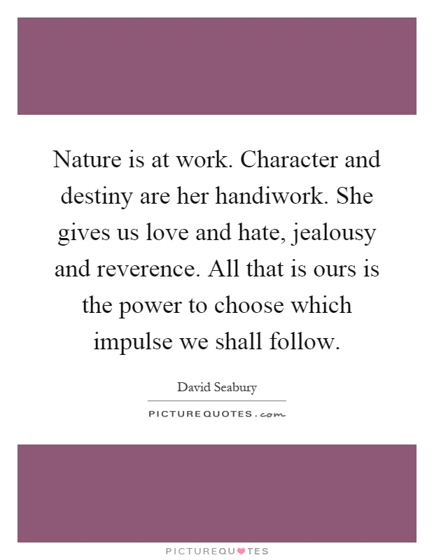 Nature is at work. Character and destiny are her handiwork. She gives us love and hate, jealousy and reverence. All that is ours is the power to choose which impulse we shall follow Picture Quote #1