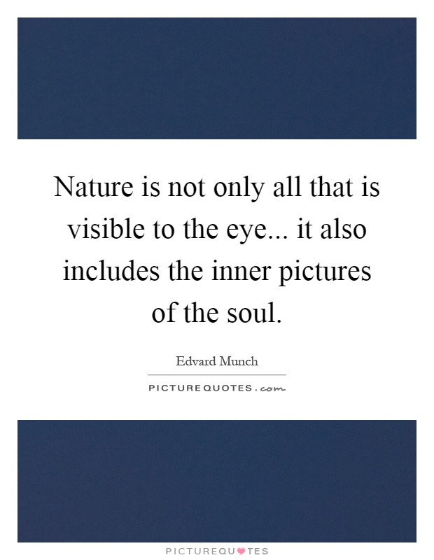 Nature is not only all that is visible to the eye... it also includes the inner pictures of the soul Picture Quote #1