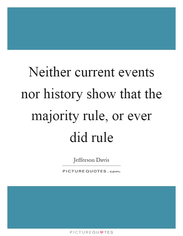 Neither current events nor history show that the majority rule, or ever did rule Picture Quote #1