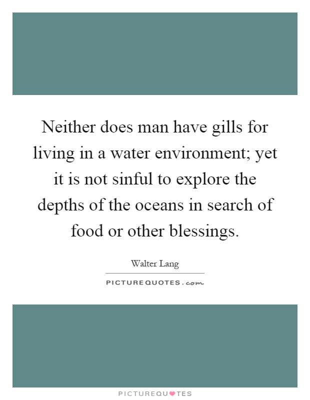 Neither does man have gills for living in a water environment; yet it is not sinful to explore the depths of the oceans in search of food or other blessings Picture Quote #1