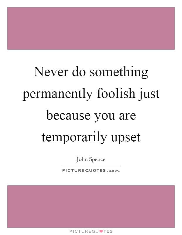 Never do something permanently foolish just because you are temporarily upset Picture Quote #1