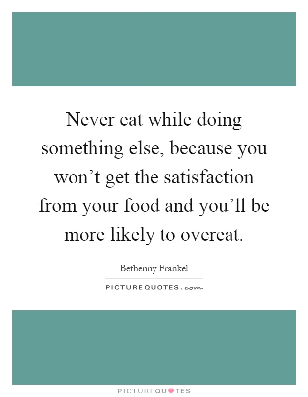 Never eat while doing something else, because you won't get the satisfaction from your food and you'll be more likely to overeat Picture Quote #1