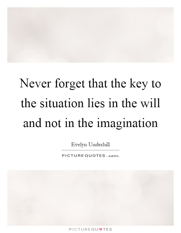 Never forget that the key to the situation lies in the will and not in the imagination Picture Quote #1