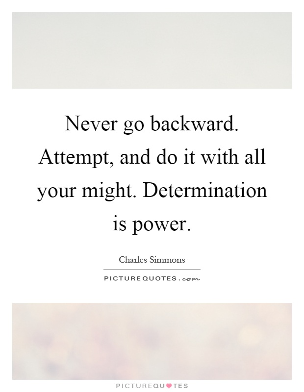 Never go backward. Attempt, and do it with all your might. Determination is power Picture Quote #1