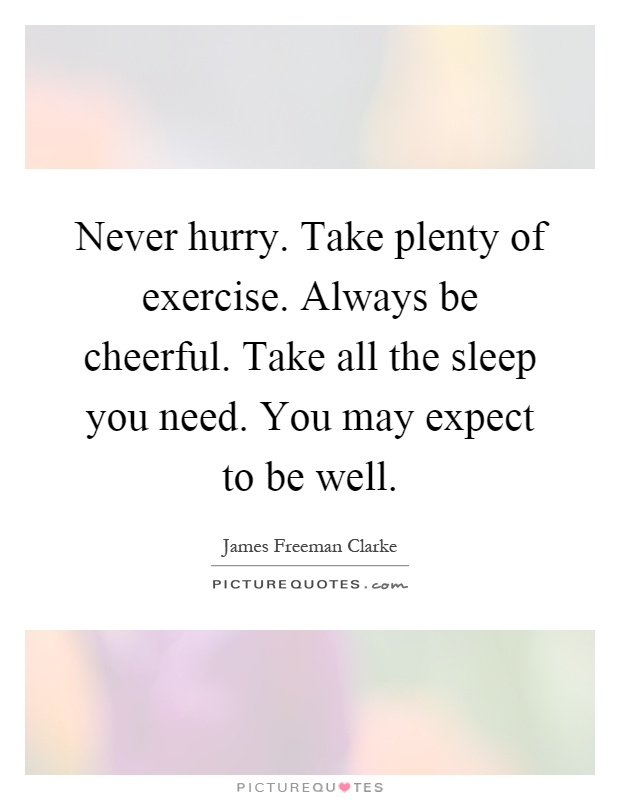 Never hurry. Take plenty of exercise. Always be cheerful. Take all the sleep you need. You may expect to be well Picture Quote #1