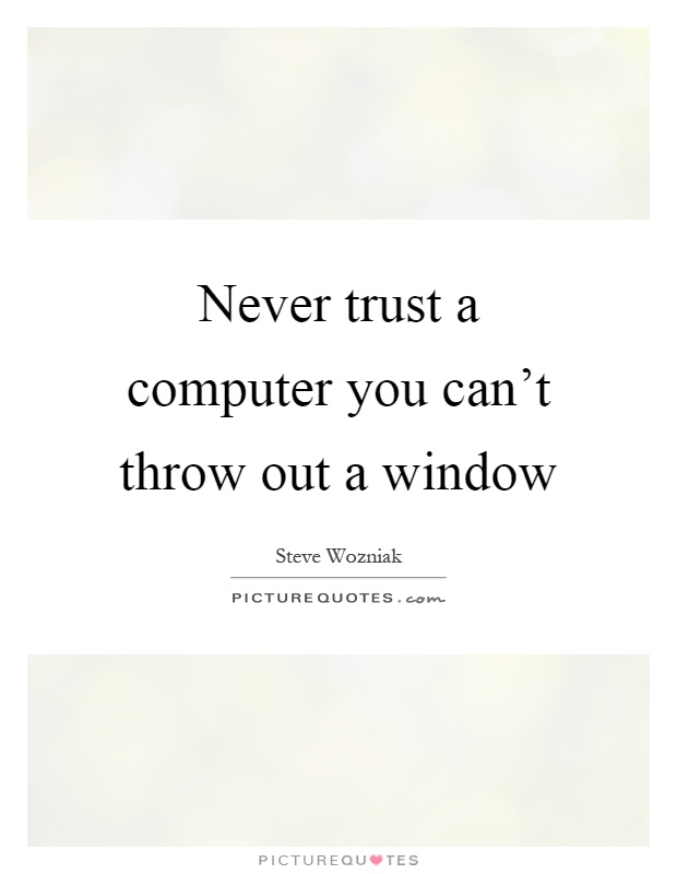 Never trust a computer you can't throw out a window Picture Quote #1