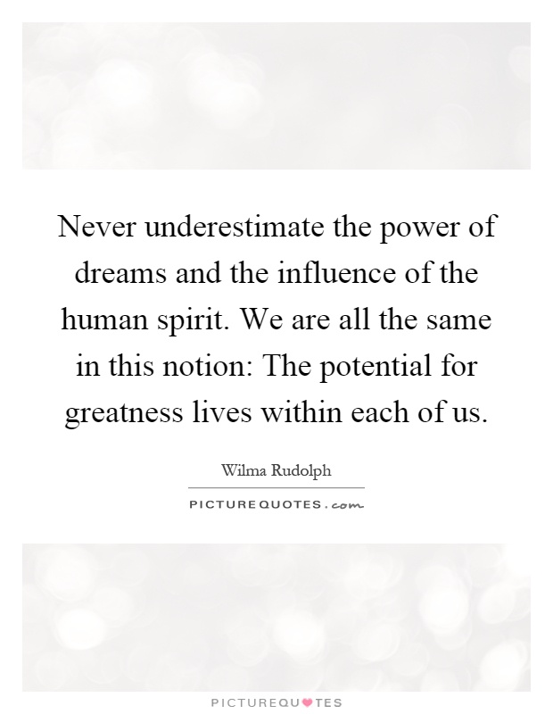 Never underestimate the power of dreams and the influence of the human spirit. We are all the same in this notion: The potential for greatness lives within each of us Picture Quote #1