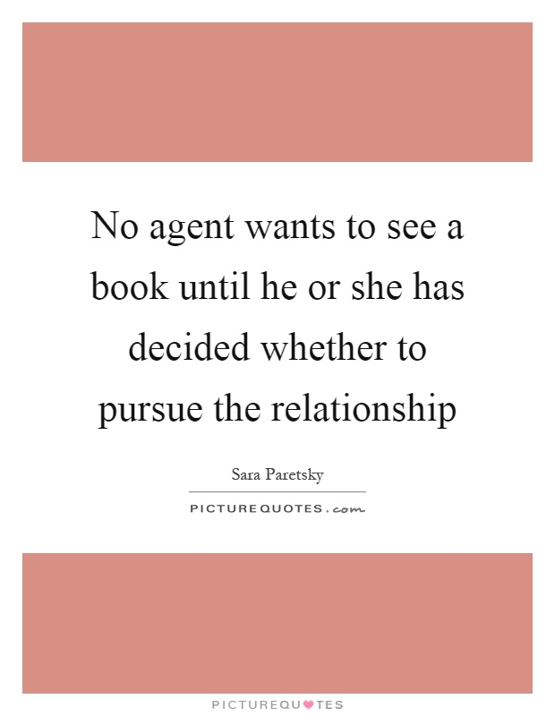 No agent wants to see a book until he or she has decided whether to pursue the relationship Picture Quote #1