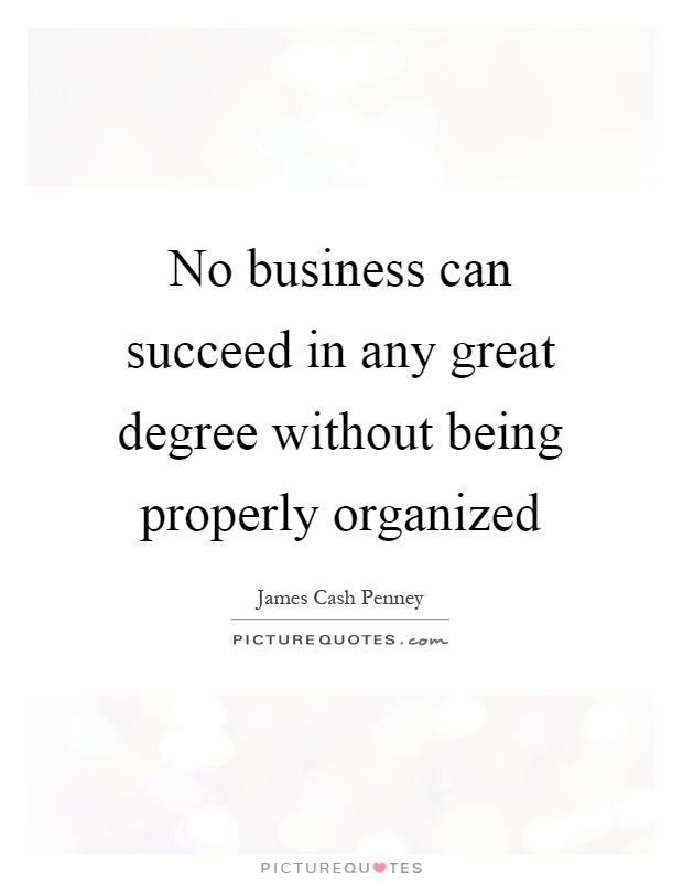 No business can succeed in any great degree without being properly organized Picture Quote #1