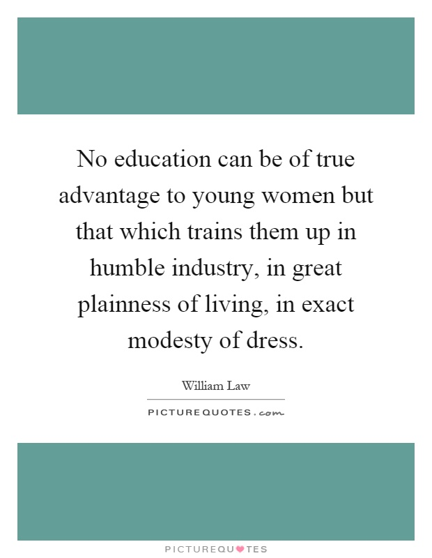 No education can be of true advantage to young women but that which trains them up in humble industry, in great plainness of living, in exact modesty of dress Picture Quote #1