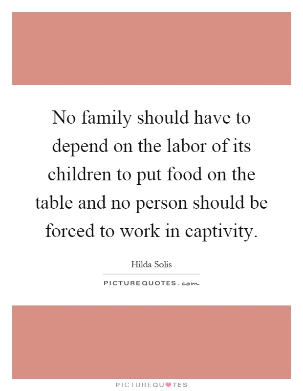 No family should have to depend on the labor of its children to put food on the table and no person should be forced to work in captivity Picture Quote #1
