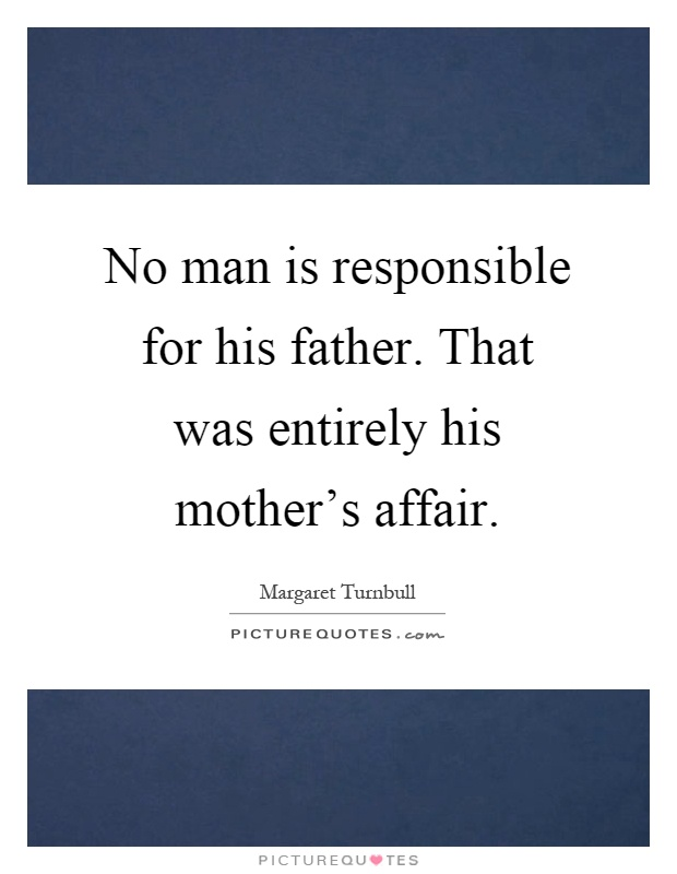 No man is responsible for his father. That was entirely his mother's affair Picture Quote #1