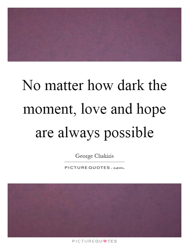 No matter how dark the moment, love and hope are always possible Picture Quote #1