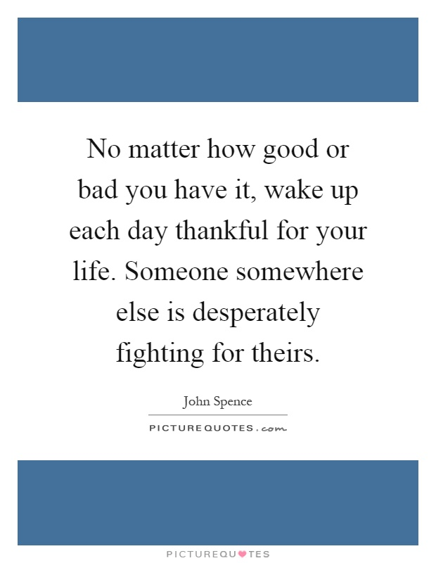No matter how good or bad you have it, wake up each day thankful for your life. Someone somewhere else is desperately fighting for theirs Picture Quote #1