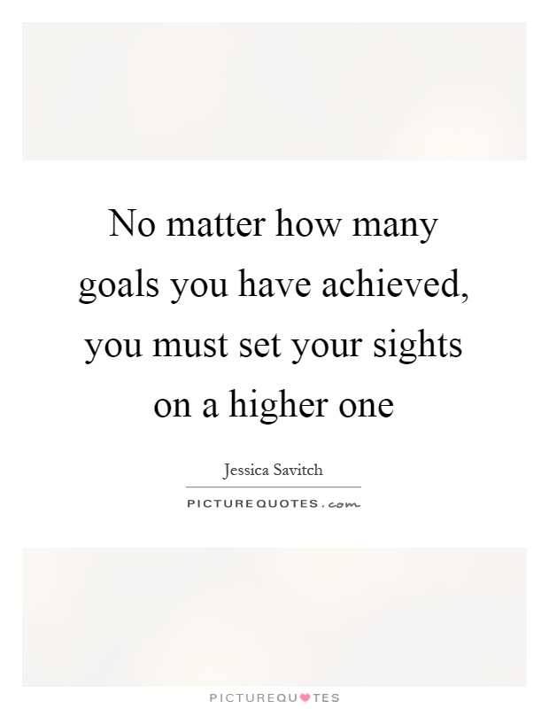 No matter how many goals you have achieved, you must set your sights on a higher one Picture Quote #1
