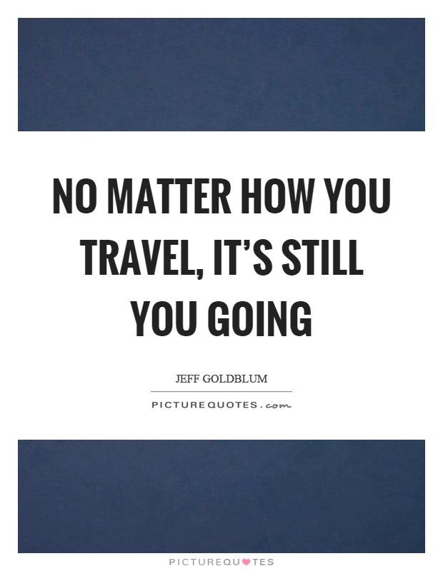 No matter how you travel, it's still you going Picture Quote #1