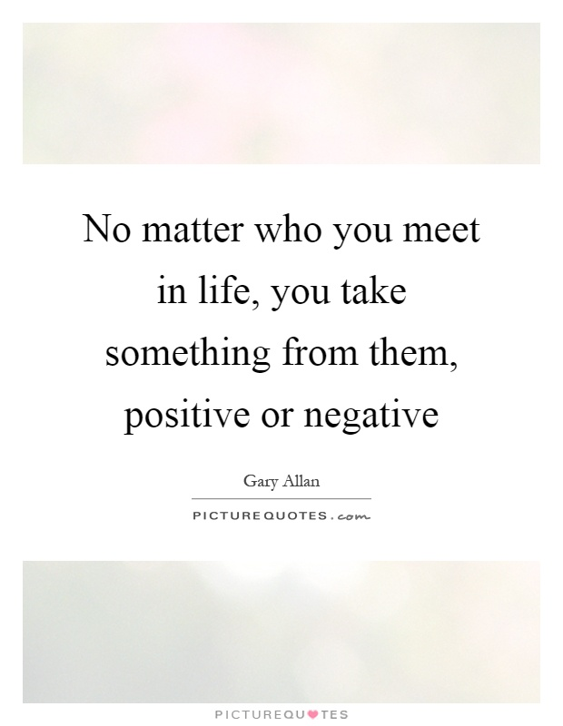 No matter who you meet in life, you take something from them, positive or negative Picture Quote #1