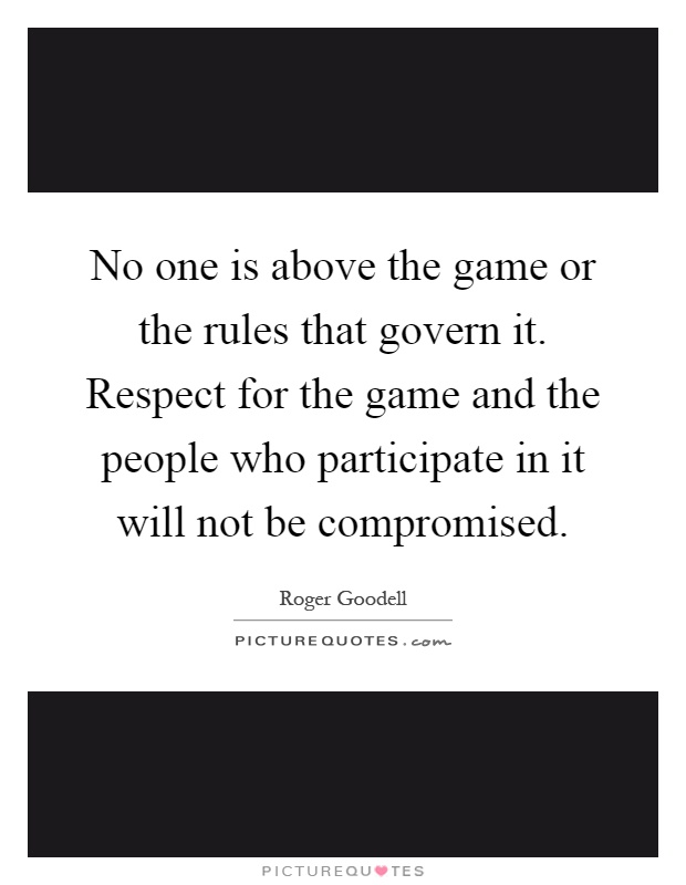 No one is above the game or the rules that govern it. Respect for the game and the people who participate in it will not be compromised Picture Quote #1
