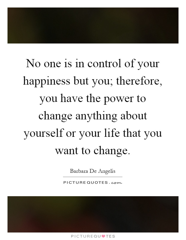 No one is in control of your happiness but you; therefore, you have the power to change anything about yourself or your life that you want to change Picture Quote #1