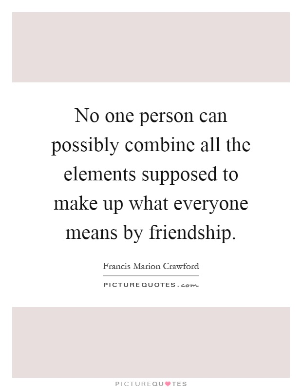 No one person can possibly combine all the elements supposed to make up what everyone means by friendship Picture Quote #1