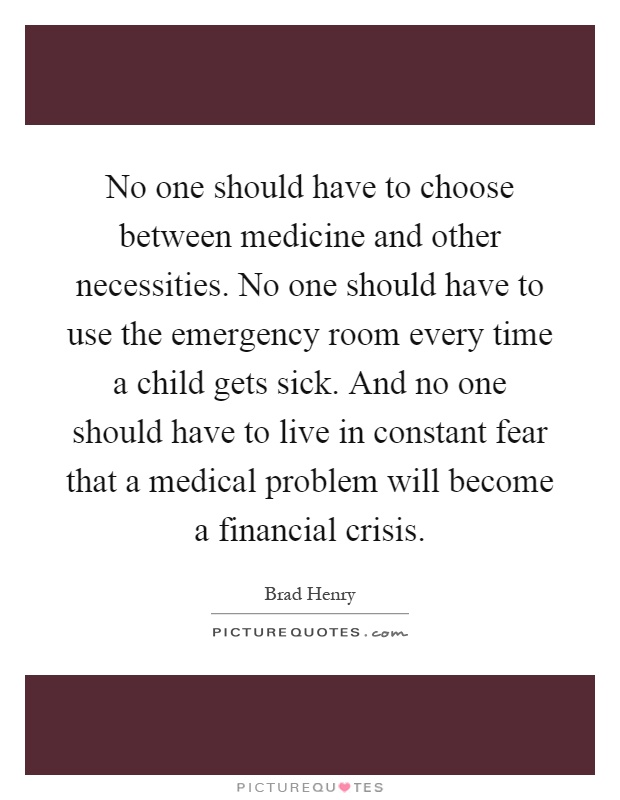 No one should have to choose between medicine and other necessities. No one should have to use the emergency room every time a child gets sick. And no one should have to live in constant fear that a medical problem will become a financial crisis Picture Quote #1