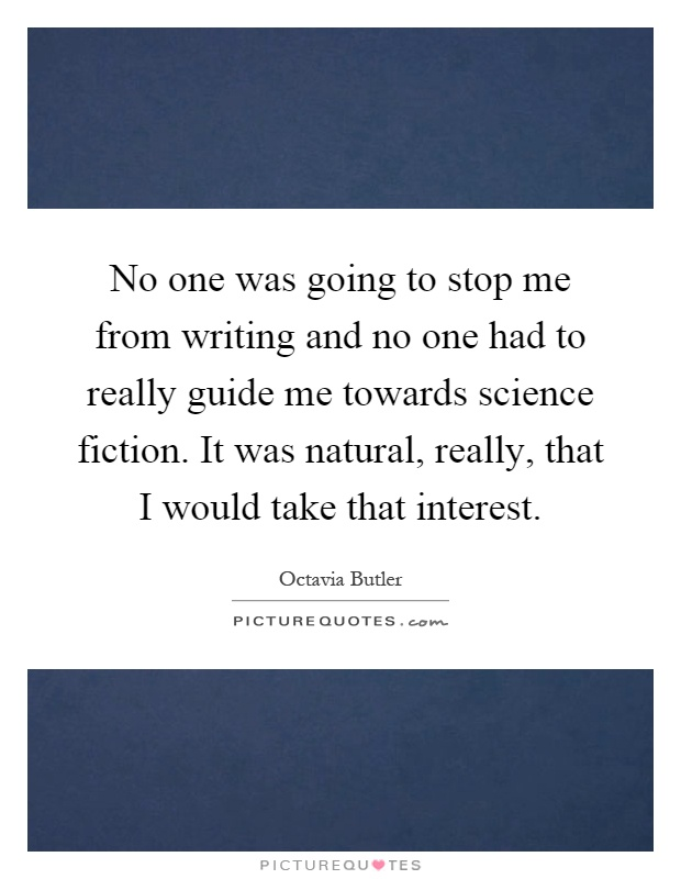 No one was going to stop me from writing and no one had to really guide me towards science fiction. It was natural, really, that I would take that interest Picture Quote #1
