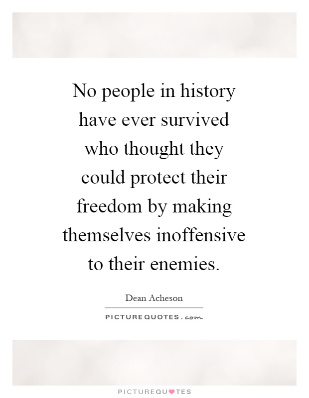 No people in history have ever survived who thought they could protect their freedom by making themselves inoffensive to their enemies Picture Quote #1