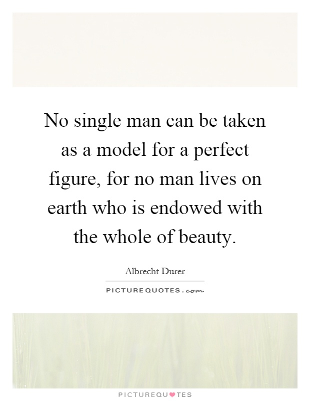 No single man can be taken as a model for a perfect figure, for no man lives on earth who is endowed with the whole of beauty Picture Quote #1