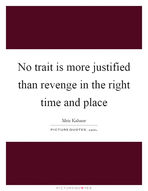 No trait is more justified than revenge in the right time and place Picture Quote #1