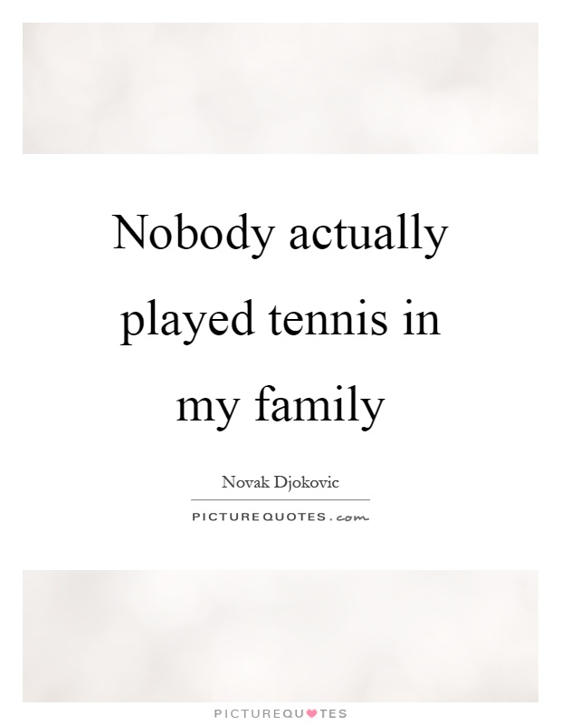 Nobody actually played tennis in my family Picture Quote #1
