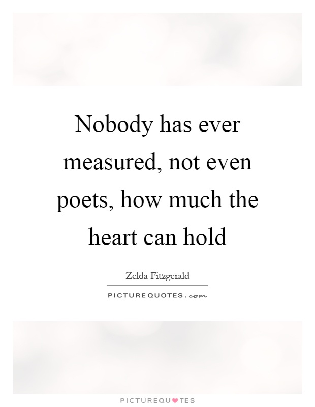 Nobody has ever measured, not even poets, how much the heart can hold Picture Quote #1