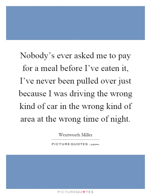 Nobody's ever asked me to pay for a meal before I've eaten it, I've never been pulled over just because I was driving the wrong kind of car in the wrong kind of area at the wrong time of night Picture Quote #1
