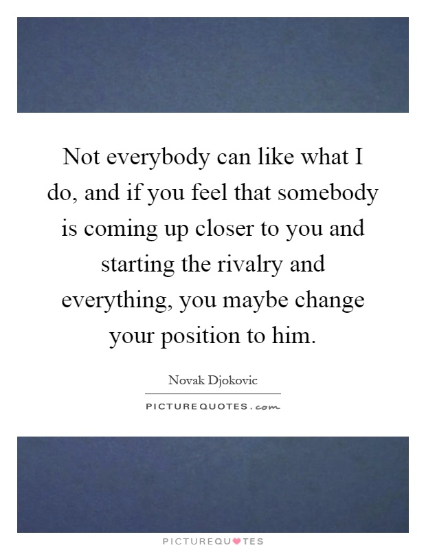 Not everybody can like what I do, and if you feel that somebody is coming up closer to you and starting the rivalry and everything, you maybe change your position to him Picture Quote #1