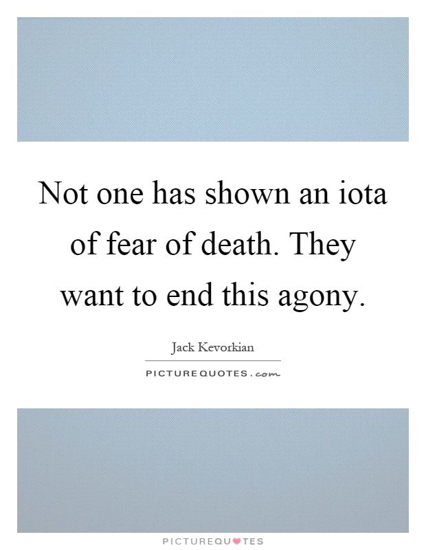 Not one has shown an iota of fear of death. They want to end this agony Picture Quote #1