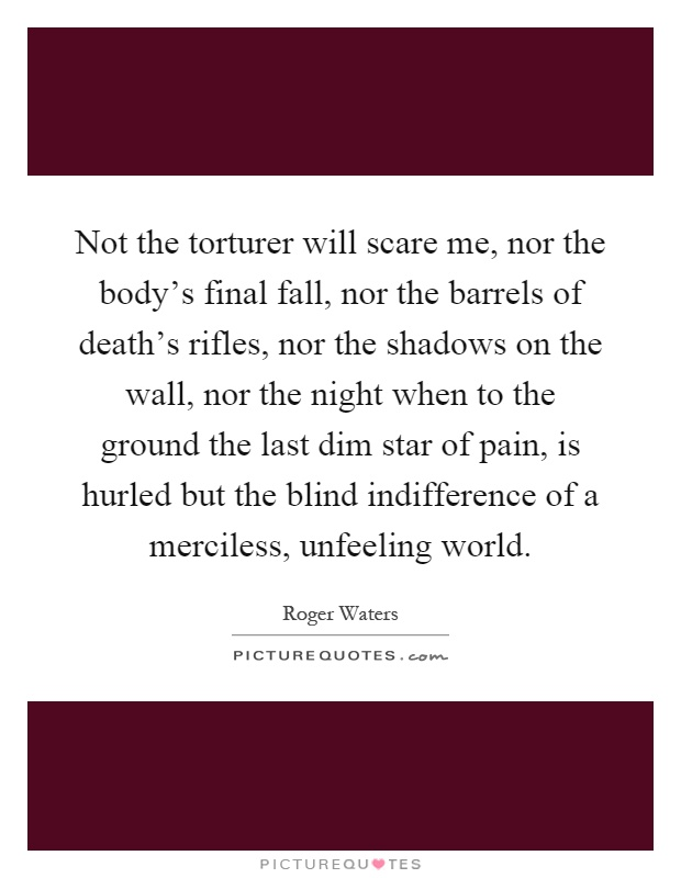 Not the torturer will scare me, nor the body's final fall, nor the barrels of death's rifles, nor the shadows on the wall, nor the night when to the ground the last dim star of pain, is hurled but the blind indifference of a merciless, unfeeling world Picture Quote #1