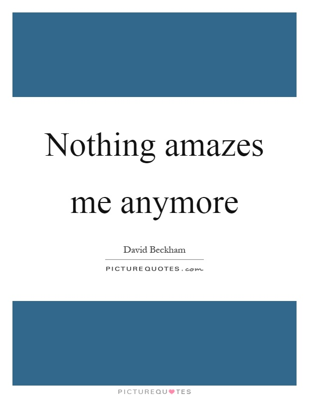 Nothing amazes me anymore Picture Quote #1