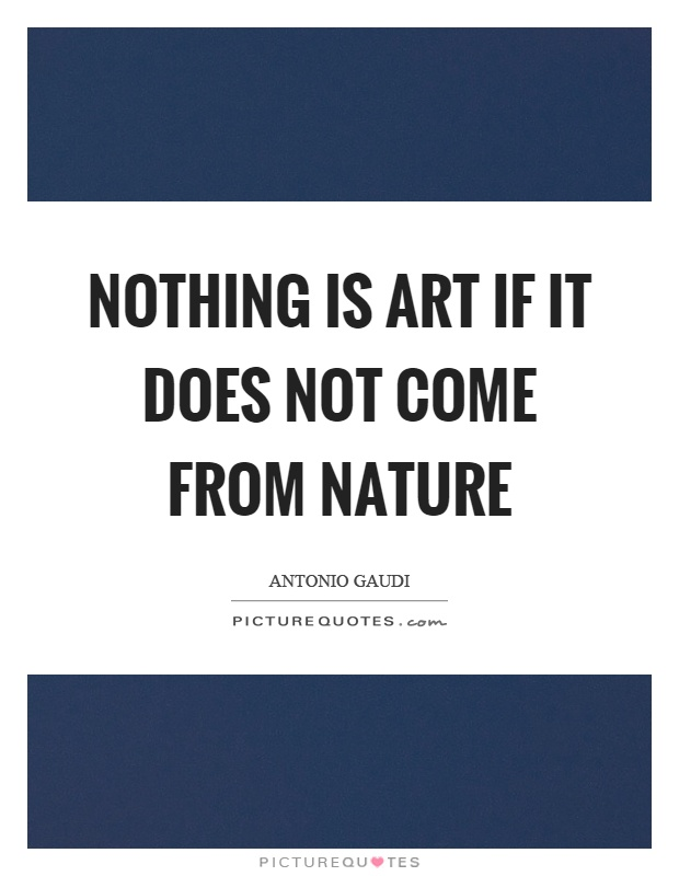 Nothing is art if it does not come from nature Picture Quote #1