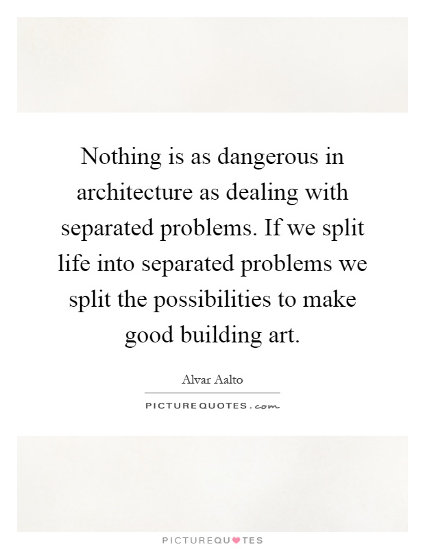 Nothing is as dangerous in architecture as dealing with separated problems. If we split life into separated problems we split the possibilities to make good building art Picture Quote #1