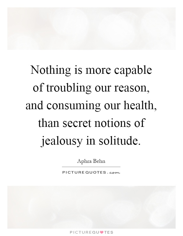 Nothing is more capable of troubling our reason, and consuming our health, than secret notions of jealousy in solitude Picture Quote #1