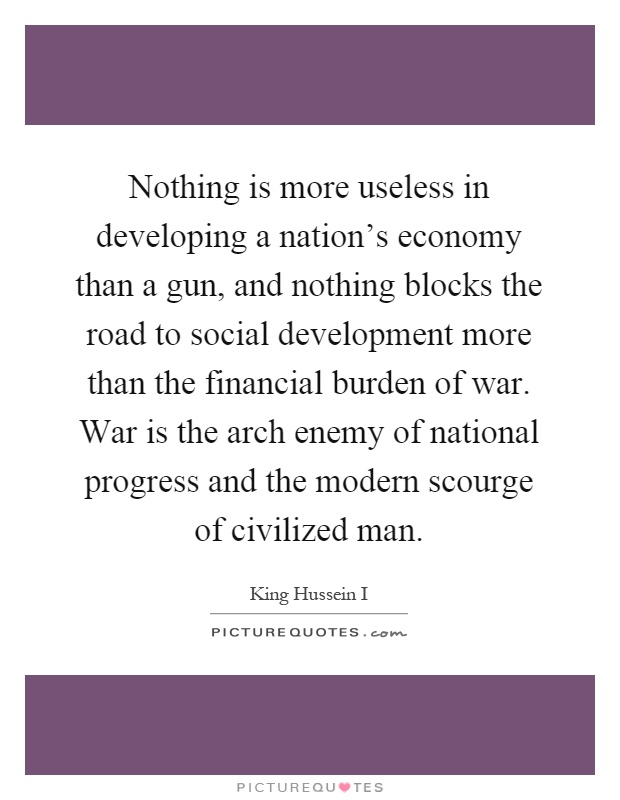 Nothing is more useless in developing a nation's economy than a gun, and nothing blocks the road to social development more than the financial burden of war. War is the arch enemy of national progress and the modern scourge of civilized man Picture Quote #1