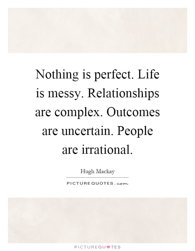 Life is messy. Relationships are complex. Outcomes are uncertain. People  are irrational