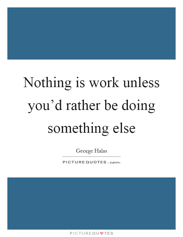 Nothing is work unless you'd rather be doing something else Picture Quote #1