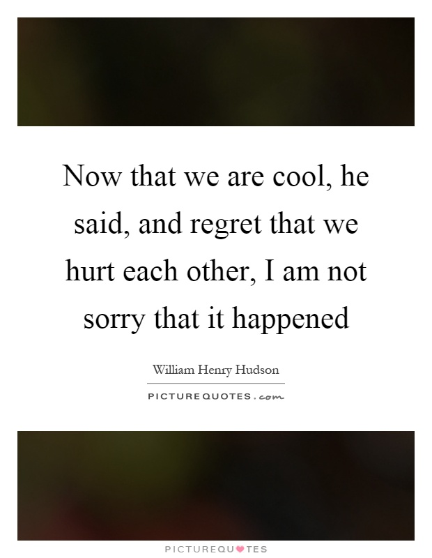 Now that we are cool, he said, and regret that we hurt each other, I am not sorry that it happened Picture Quote #1