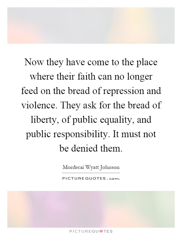 Now they have come to the place where their faith can no longer feed on the bread of repression and violence. They ask for the bread of liberty, of public equality, and public responsibility. It must not be denied them Picture Quote #1