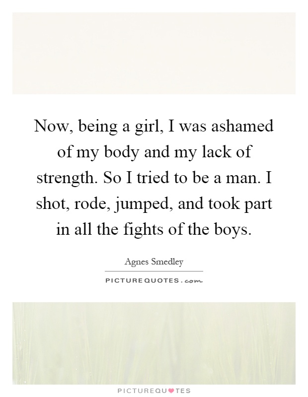 Now, being a girl, I was ashamed of my body and my lack of strength. So I tried to be a man. I shot, rode, jumped, and took part in all the fights of the boys Picture Quote #1