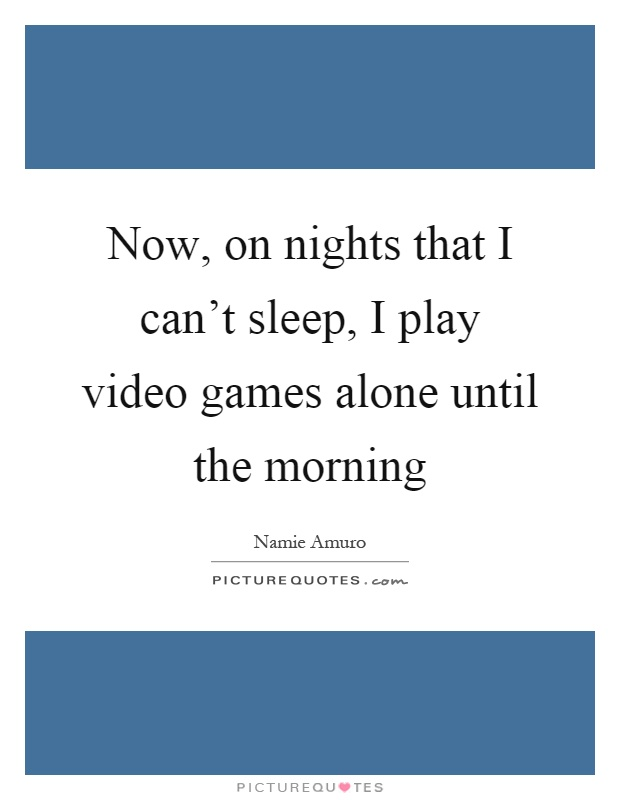 Now, on nights that I can't sleep, I play video games alone until the morning Picture Quote #1