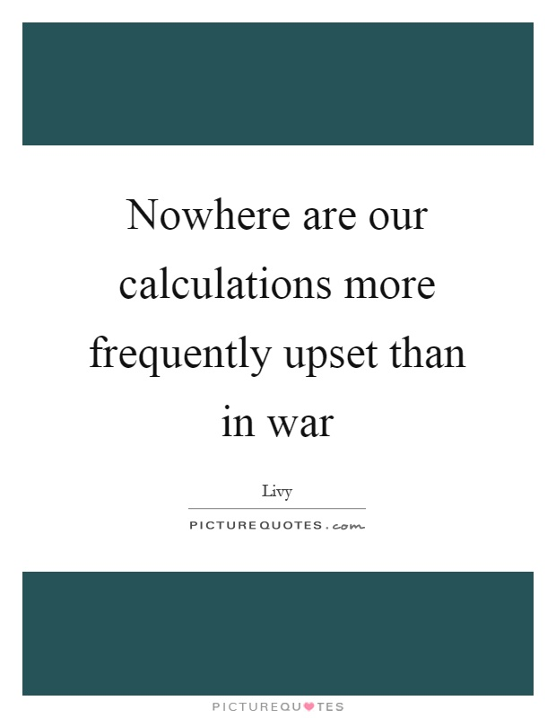 Nowhere are our calculations more frequently upset than in war Picture Quote #1