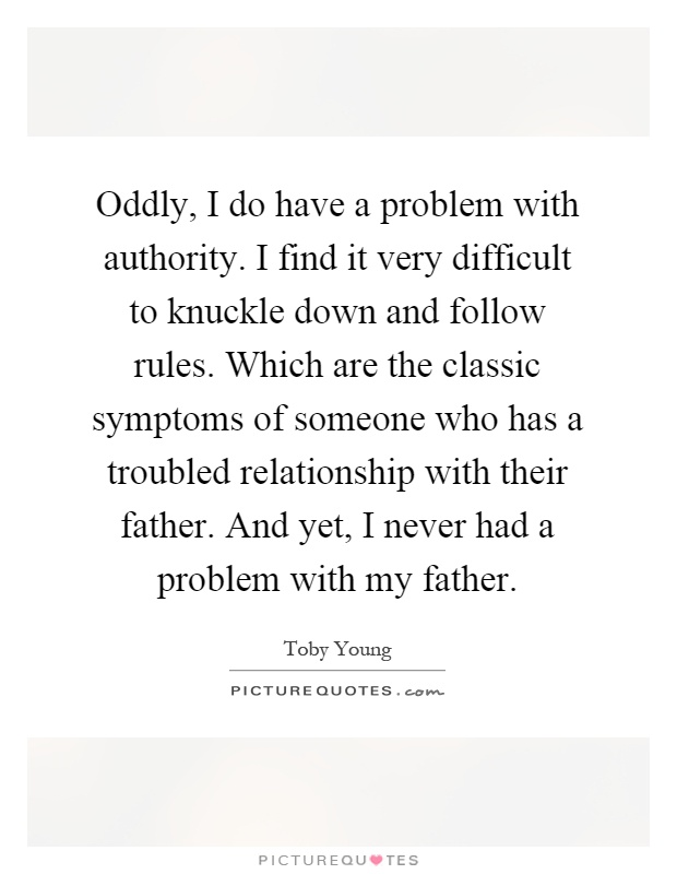 Oddly, I do have a problem with authority. I find it very difficult to knuckle down and follow rules. Which are the classic symptoms of someone who has a troubled relationship with their father. And yet, I never had a problem with my father Picture Quote #1