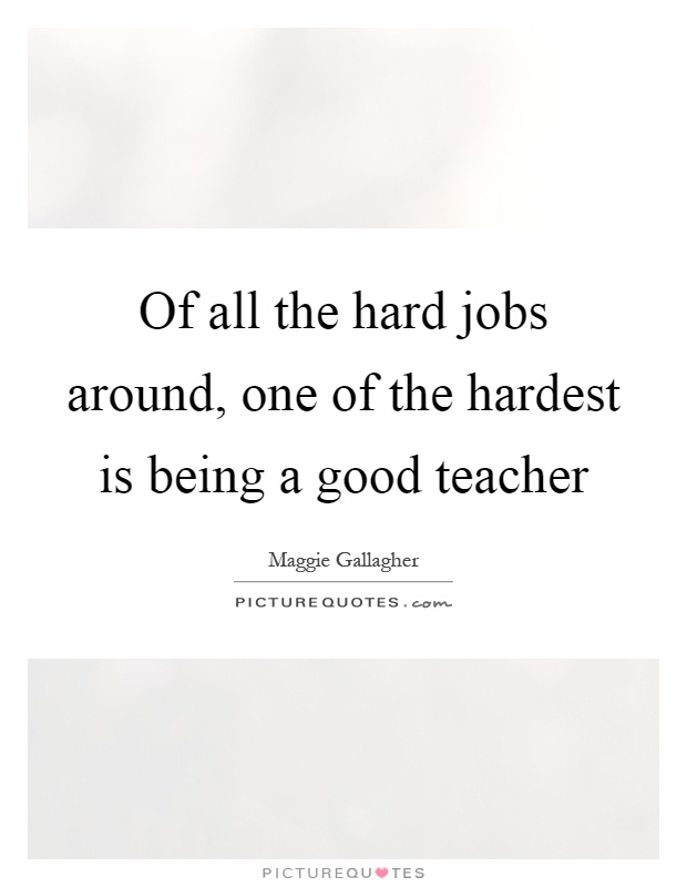 Of all the hard jobs around, one of the hardest is being a good teacher Picture Quote #1